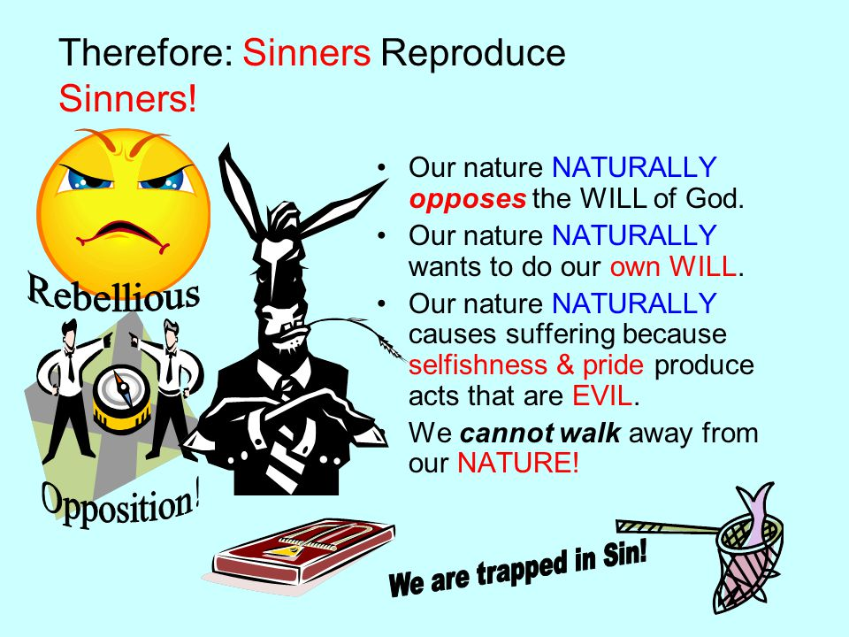 Therefore: Sinners Reproduce Sinners. Our nature NATURALLY opposes the WILL of God.