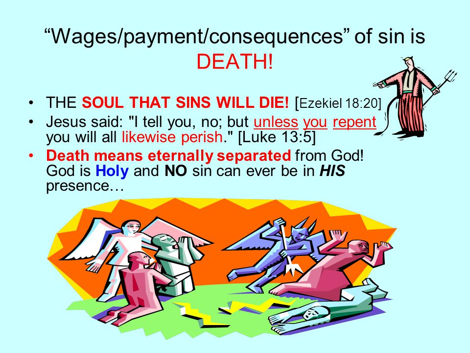 Wages/payment/consequences of sin is DEATH. THE SOUL THAT SINS WILL DIE.