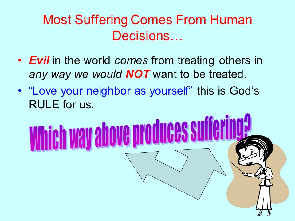 Most Suffering Comes From Human Decisions… Evil in the world comes from treating others in any way we would NOT want to be treated.