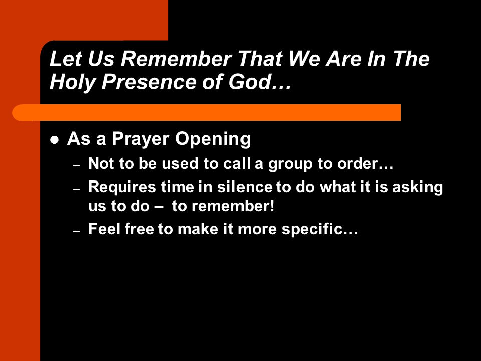 Let Us Remember That We Are In The Holy Presence of God… As a Prayer Opening – Not to be used to call a group to order… – Requires time in silence to do what it is asking us to do – to remember.