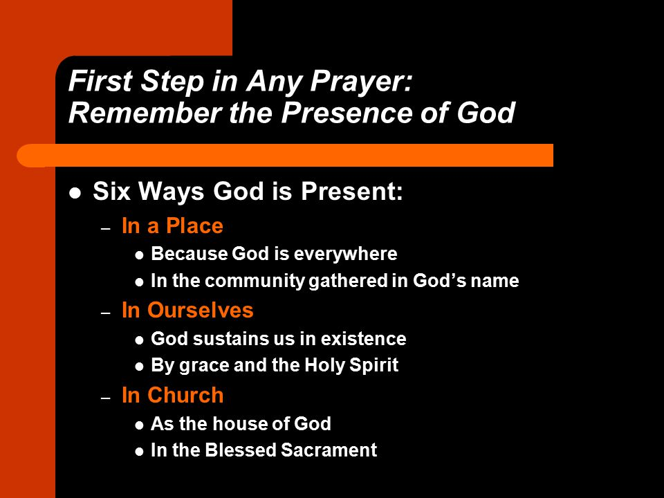 First Step in Any Prayer: Remember the Presence of God Six Ways God is Present: – In a Place Because God is everywhere In the community gathered in God's name – In Ourselves God sustains us in existence By grace and the Holy Spirit – In Church As the house of God In the Blessed Sacrament