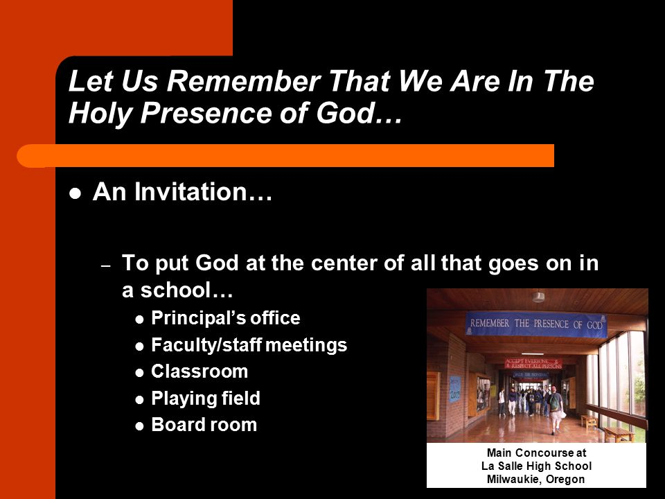 Let Us Remember That We Are In The Holy Presence of God… An Invitation… – To put God at the center of all that goes on in a school… Principal's office Faculty/staff meetings Classroom Playing field Board room Main Concourse at La Salle High School Milwaukie, Oregon