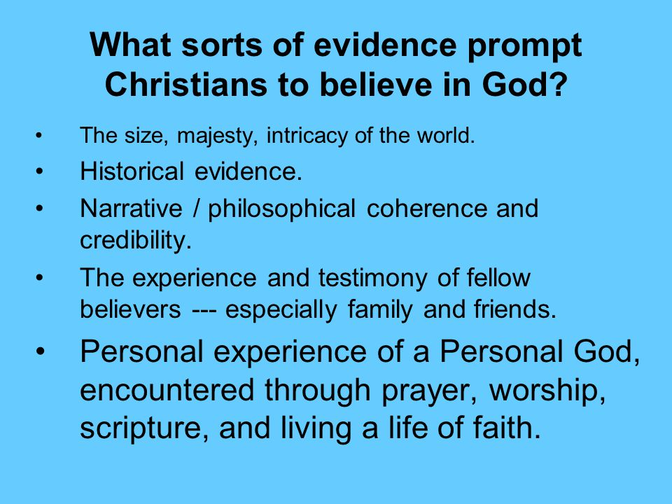 What sorts of evidence prompt Christians to believe in God? The size, majesty, intricacy of the world. Historical evidence. Narrative / philosophical