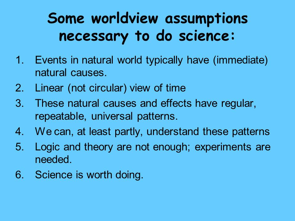 Some worldview assumptions necessary to do science: 1.Events in natural world typically have (immediate) natural causes. 2.Linear (not circular) view