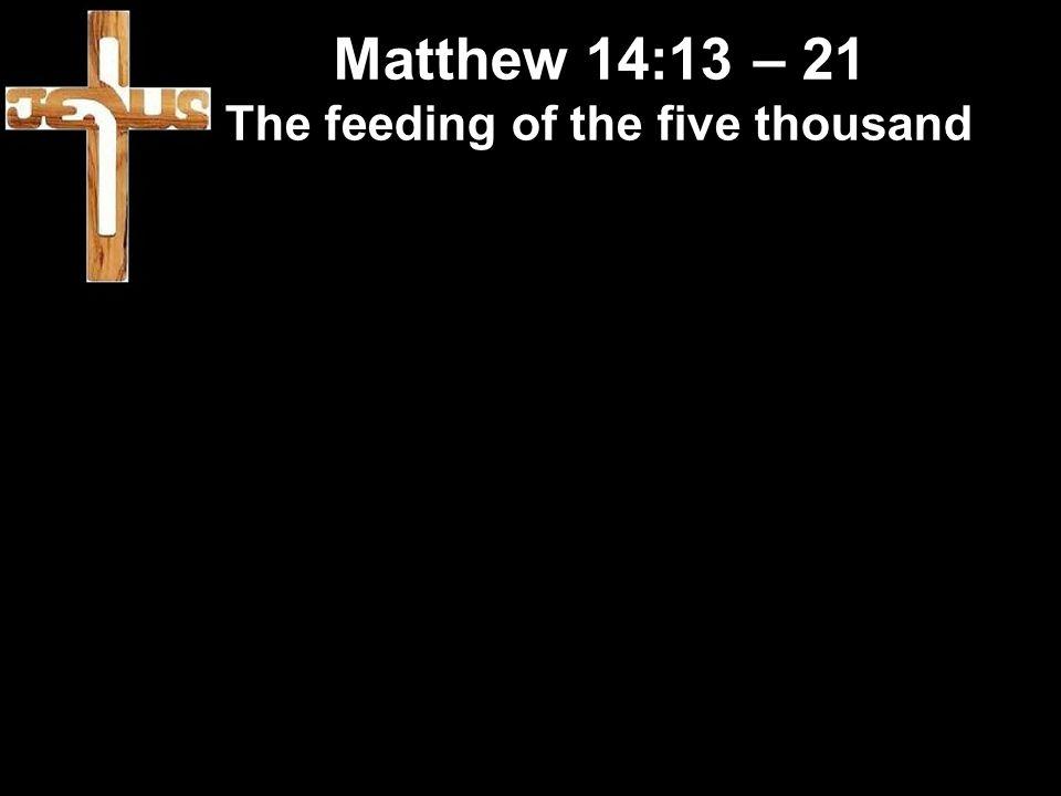 Matthew 14:13 – 21 The feeding of the five thousand