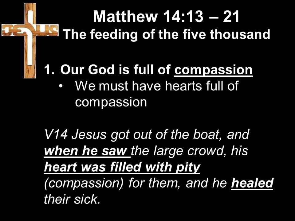 Matthew 14:13 – 21 The feeding of the five thousand 1.Our God is full of compassion We must have hearts full of compassion V14 Jesus got out of the boat, and when he saw the large crowd, his heart was filled with pity (compassion) for them, and he healed their sick.