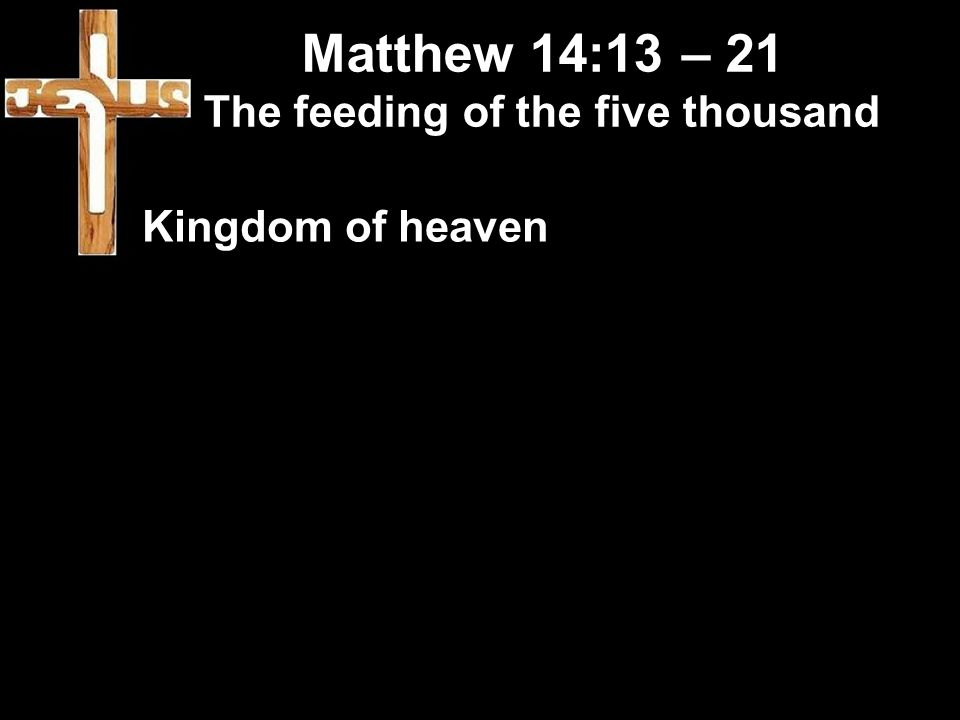 Matthew 14:13 – 21 The feeding of the five thousand Kingdom of heaven