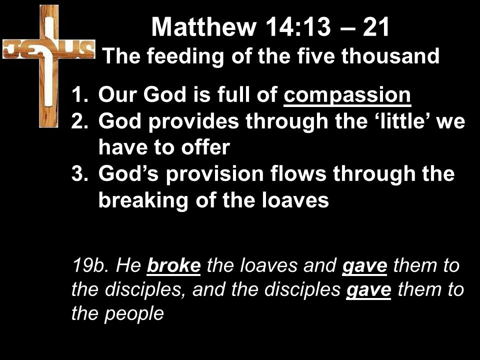 Matthew 14:13 – 21 The feeding of the five thousand 1.Our God is full of compassion 2.God provides through the 'little' we have to offer 3.God's provision flows through the breaking of the loaves 19b.