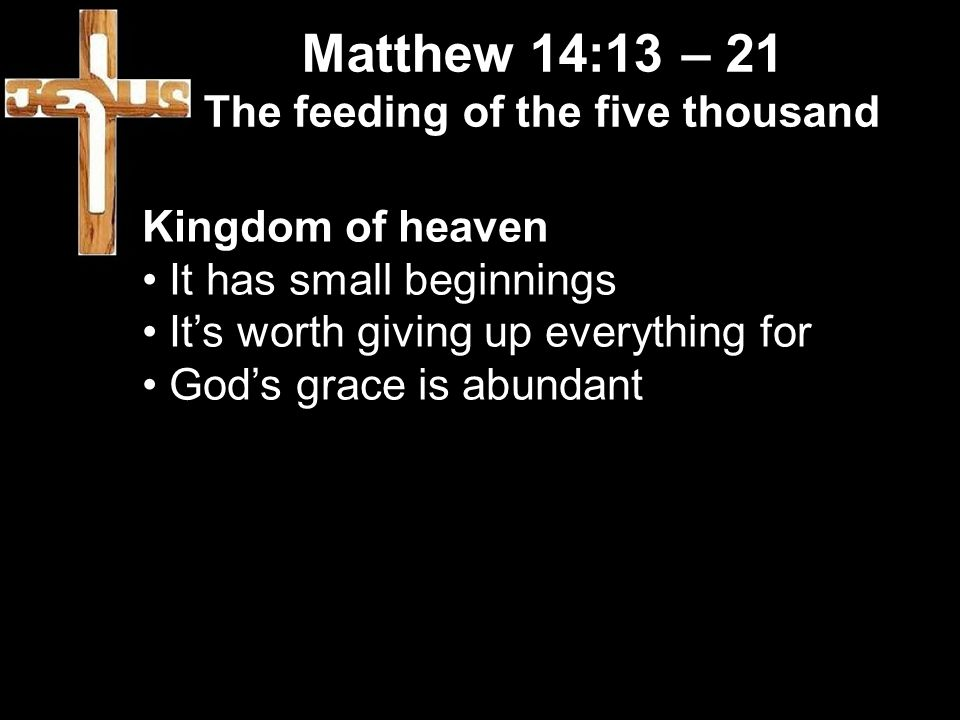 Matthew 14:13 – 21 The feeding of the five thousand Kingdom of heaven It has small beginnings It's worth giving up everything for God's grace is abundant