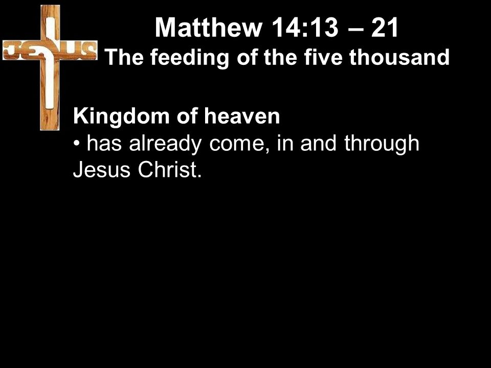 Matthew 14:13 – 21 The feeding of the five thousand Kingdom of heaven has already come, in and through Jesus Christ.