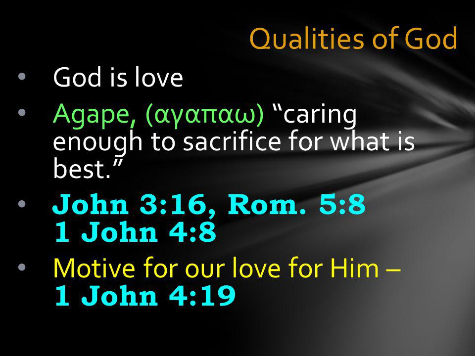 Qualities of God God is love Agape, (αγαπαω) caring enough to sacrifice for what is best. John 3:16, Rom.