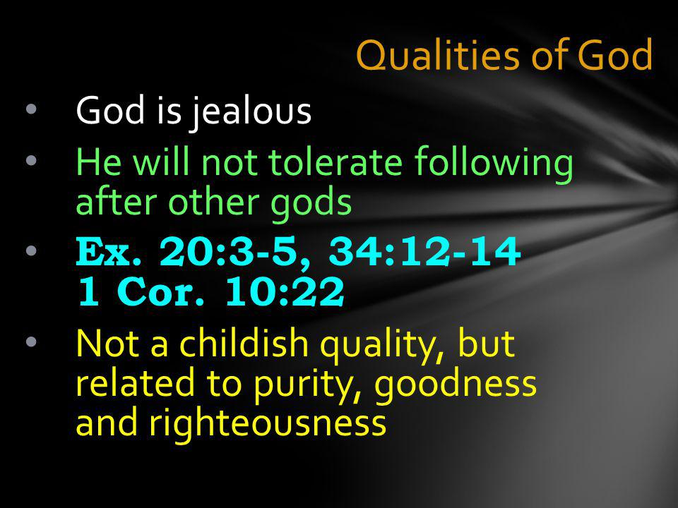 Qualities of God God is jealous He will not tolerate following after other gods Ex.