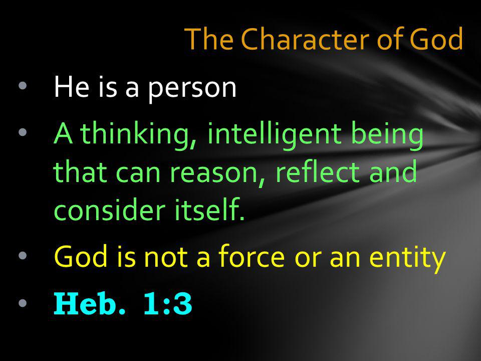 The Character of God He is a person A thinking, intelligent being that can reason, reflect and consider itself.