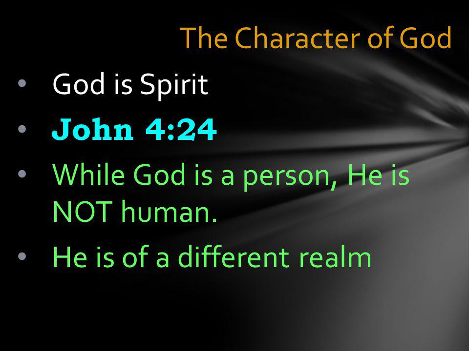 The Character of God God is Spirit John 4:24 While God is a person, He is NOT human.