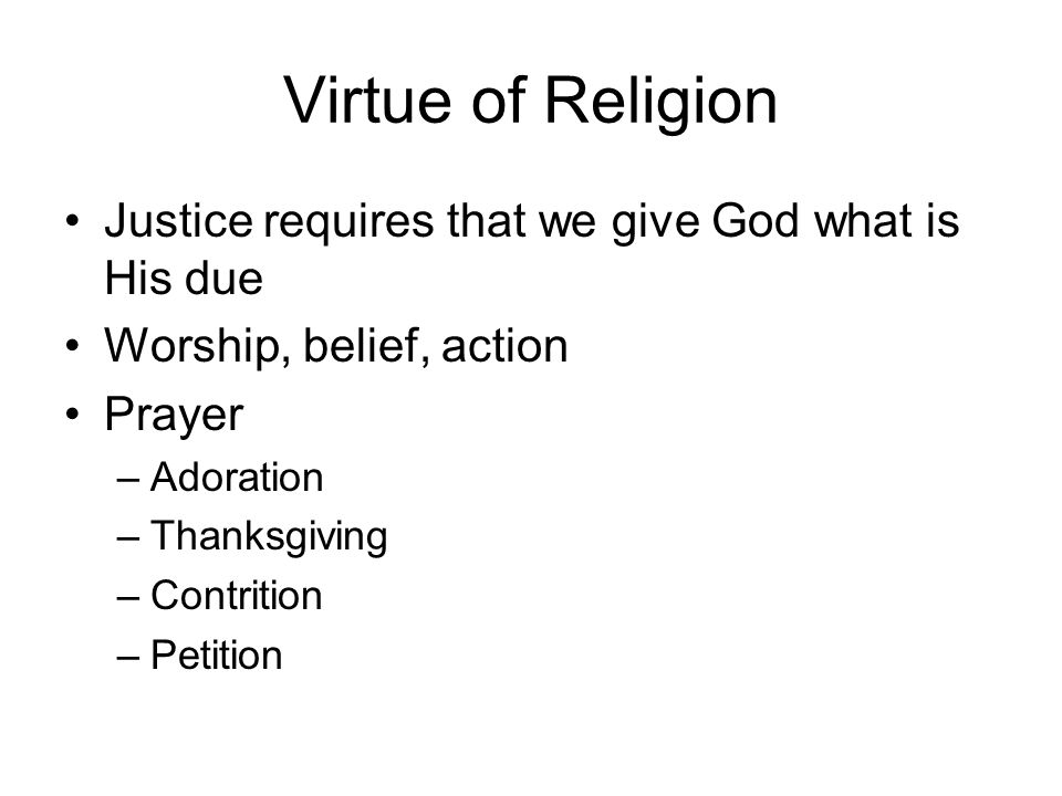 Virtue of Religion Justice requires that we give God what is His due Worship, belief, action Prayer –Adoration –Thanksgiving –Contrition –Petition
