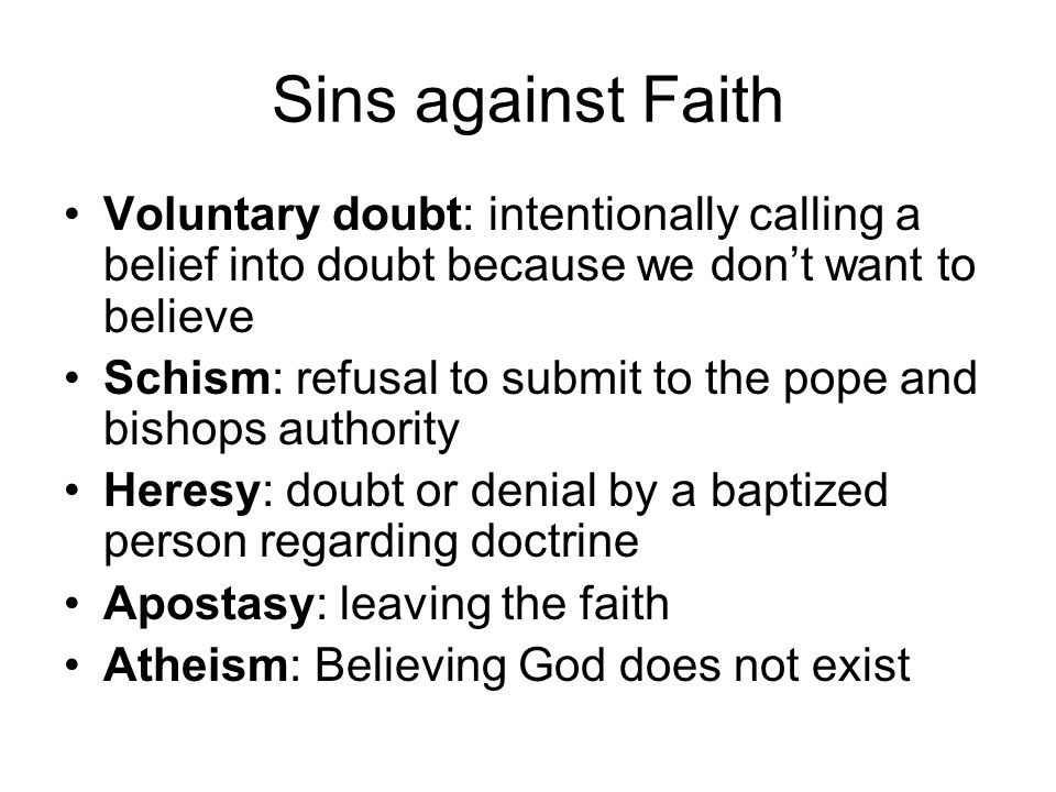 Sins against Faith Voluntary doubt: intentionally calling a belief into doubt because we don't want to believe Schism: refusal to submit to the pope a