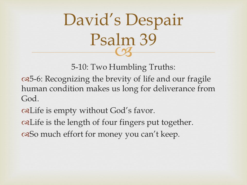  5-10: Two Humbling Truths:  5-6: Recognizing the brevity of life and our fragile human condition makes us long for deliverance from God.  Life is