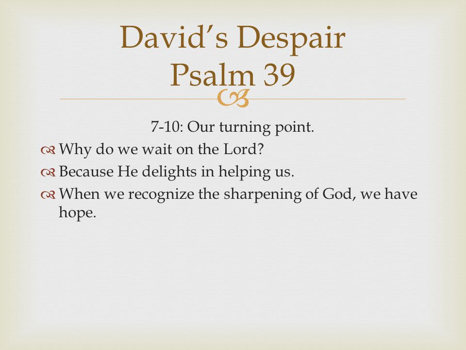  7-10: Our turning point.  Why do we wait on the Lord?  Because He delights in helping us.  When we recognize the sharpening of God, we have hope.