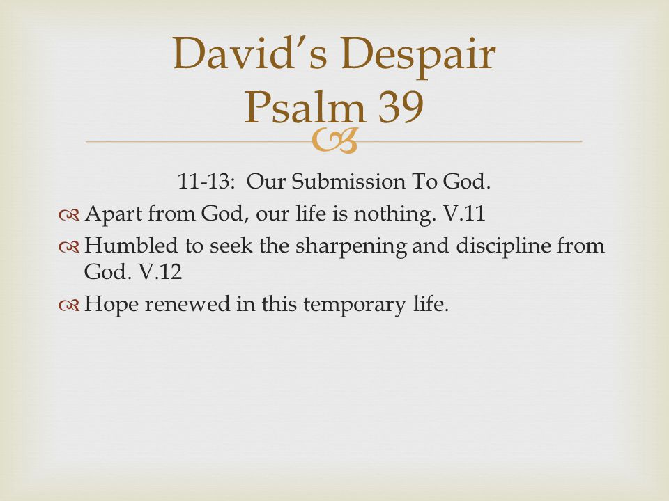 11-13: Our Submission To God.  Apart from God, our life is nothing. V.11  Humbled to seek the sharpening and discipline from God. V.12  Hope rene