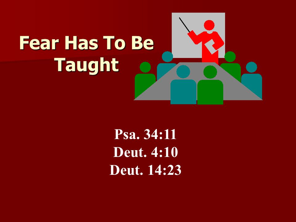Psa. 34:11 Deut. 4:10 Deut. 14:23 Fear Has To Be Taught