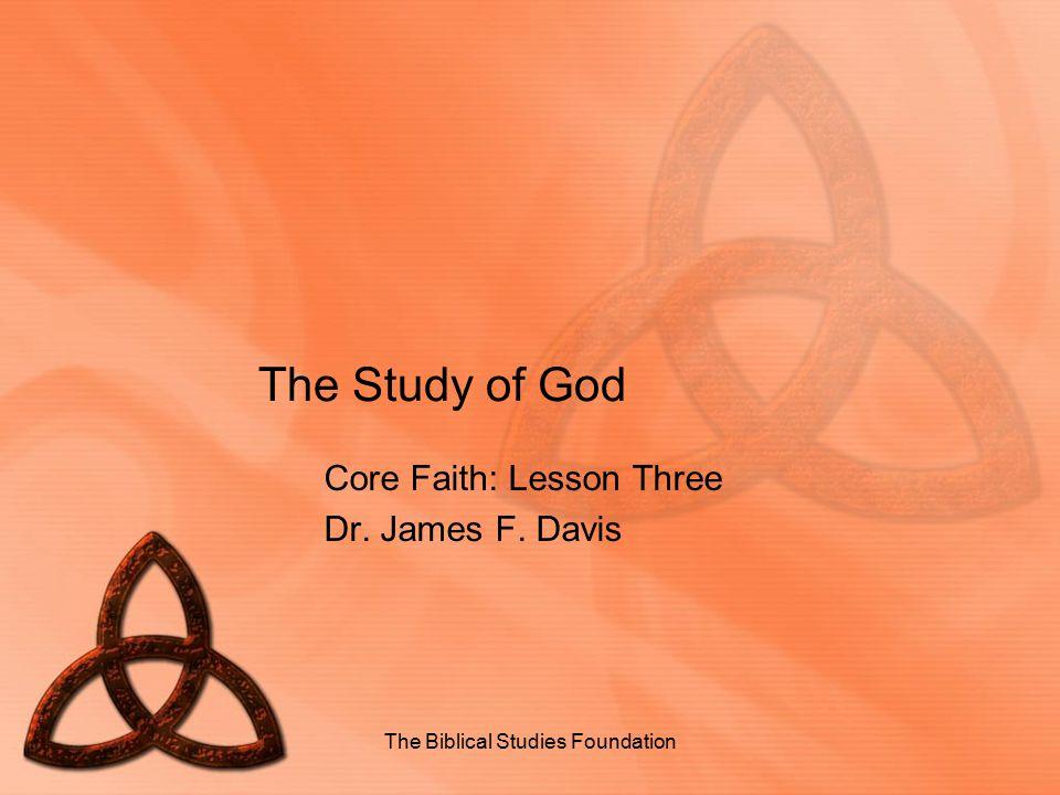 The Study of God Core Faith: Lesson Three Dr. James F. Davis The Biblical Studies Foundation