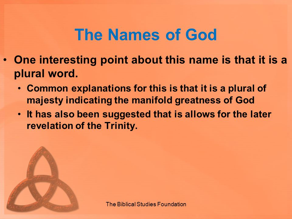 The Names of God One interesting point about this name is that it is a plural word. Common explanations for this is that it is a plural of majesty ind