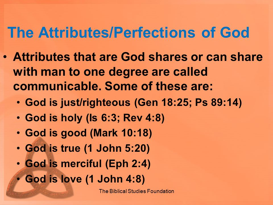 The Attributes/Perfections of God Attributes that are God shares or can share with man to one degree are called communicable. Some of these are: God i