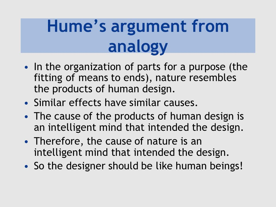 Hume's argument from analogy In the organization of parts for a purpose (the fitting of means to ends), nature resembles the products of human design.