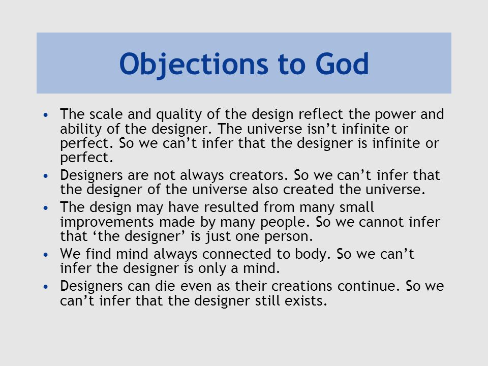 Objections to God The scale and quality of the design reflect the power and ability of the designer. The universe isn't infinite or perfect. So we can
