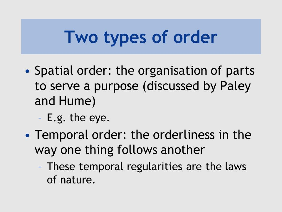 Two types of order Spatial order: the organisation of parts to serve a purpose (discussed by Paley and Hume) –E.g. the eye. Temporal order: the orderl