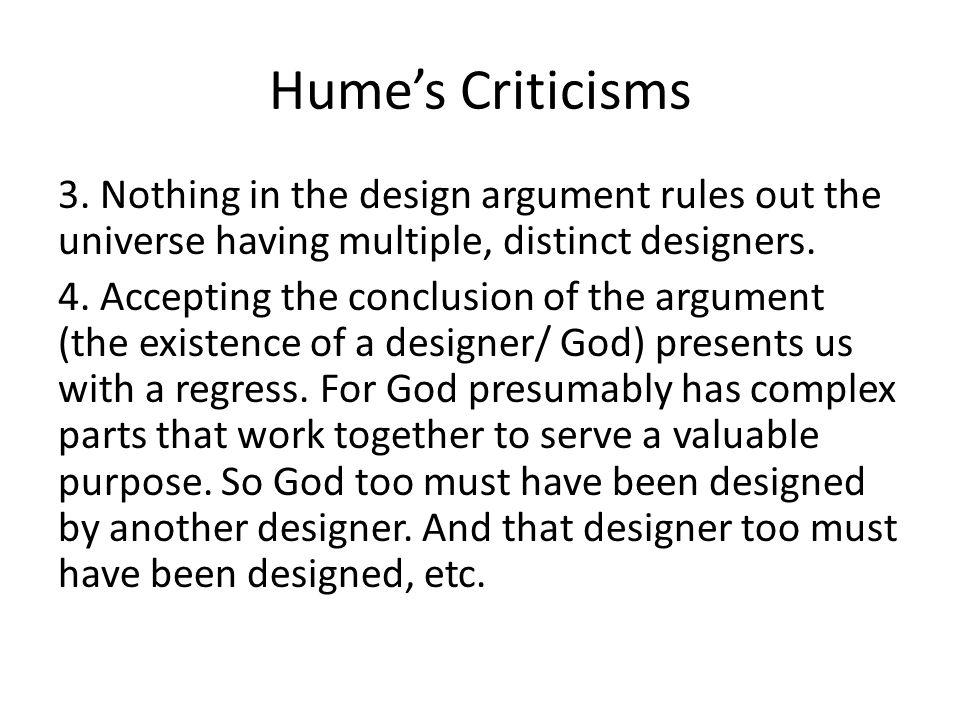 Hume's Criticisms 3. Nothing in the design argument rules out the universe having multiple, distinct designers. 4. Accepting the conclusion of the arg