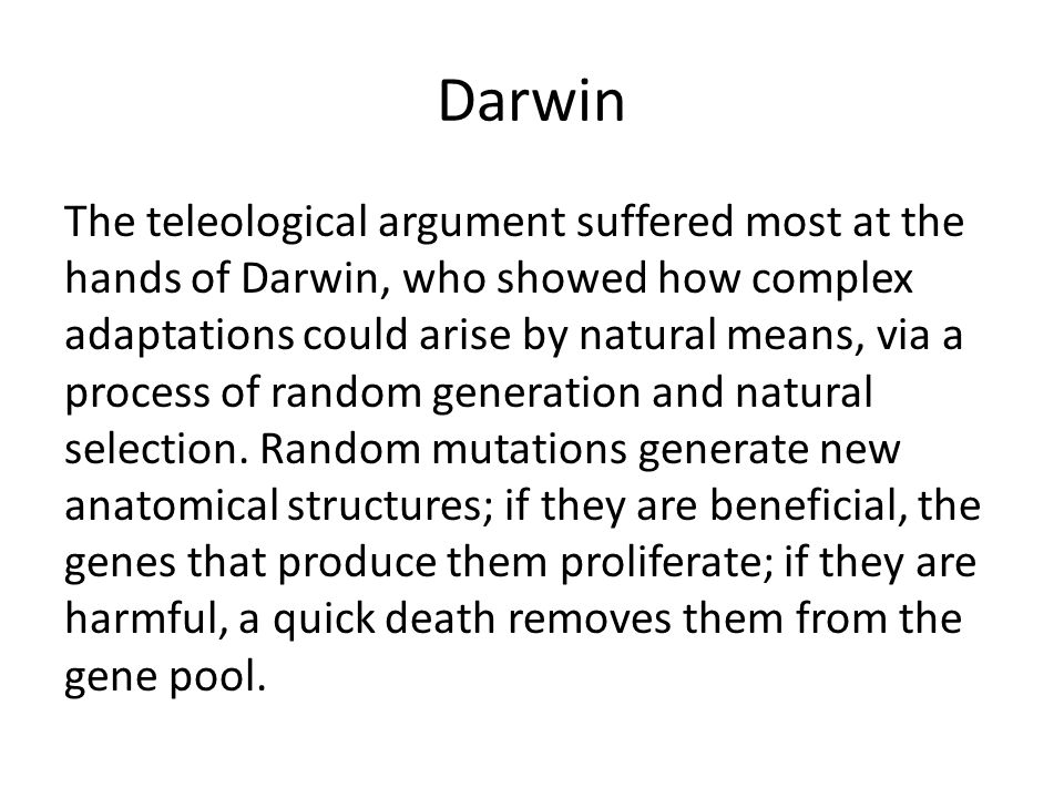Darwin The teleological argument suffered most at the hands of Darwin, who showed how complex adaptations could arise by natural means, via a process