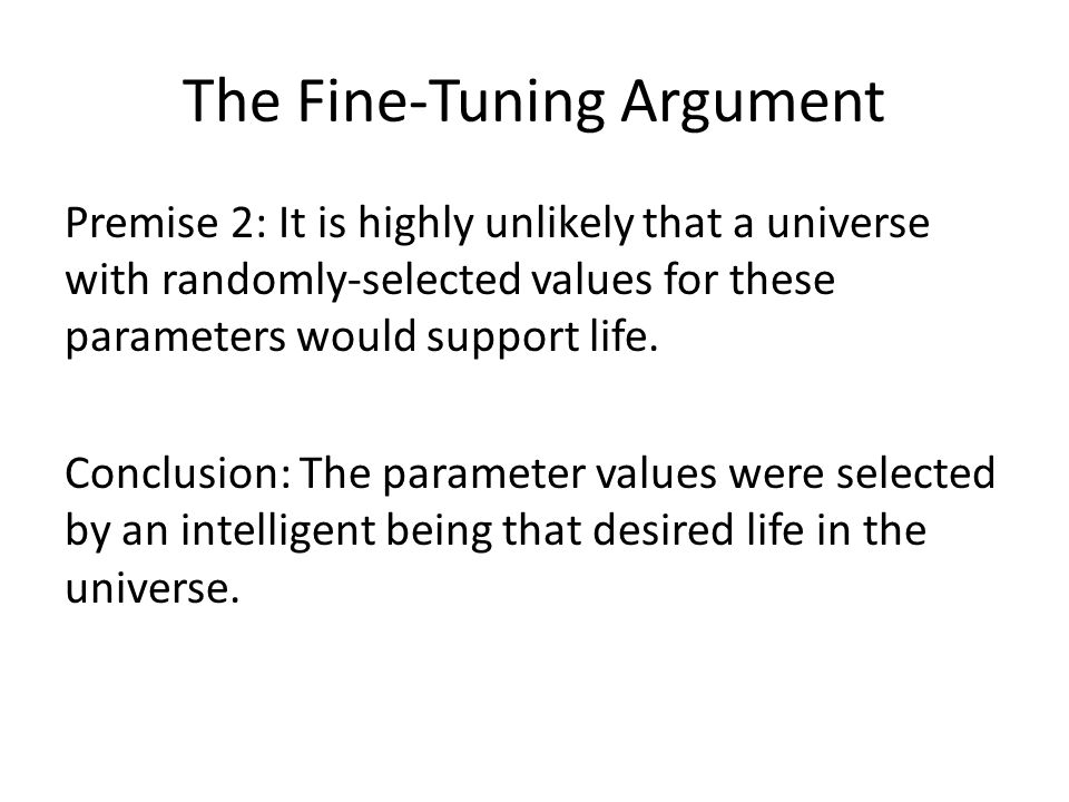 The Fine-Tuning Argument Premise 2: It is highly unlikely that a universe with randomly-selected values for these parameters would support life. Concl