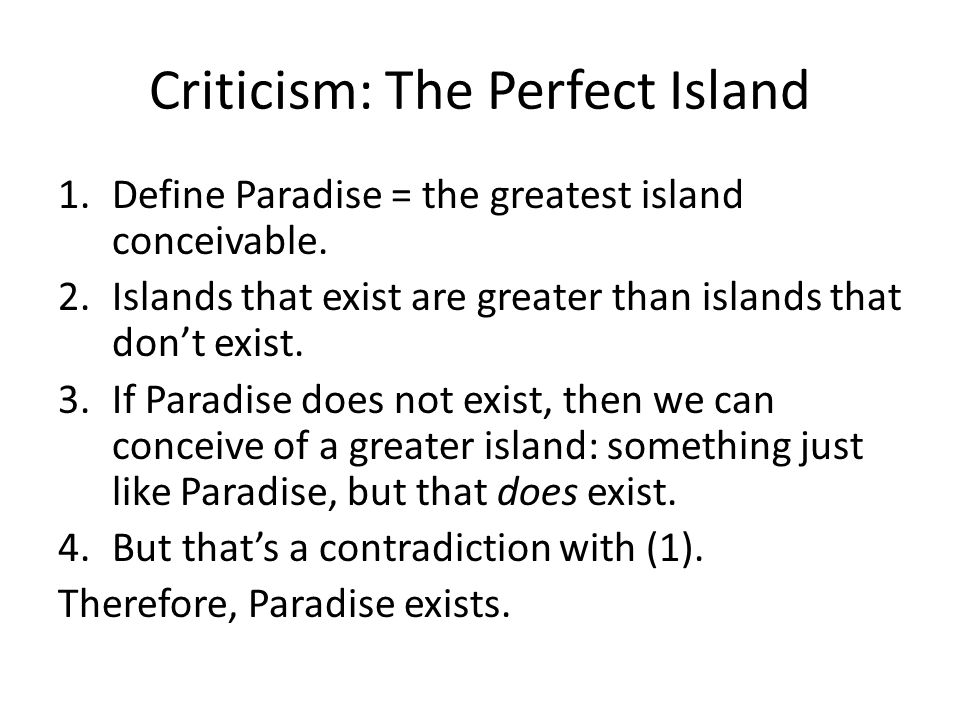 Criticism: The Perfect Island 1.Define Paradise = the greatest island conceivable. 2.Islands that exist are greater than islands that don't exist. 3.I