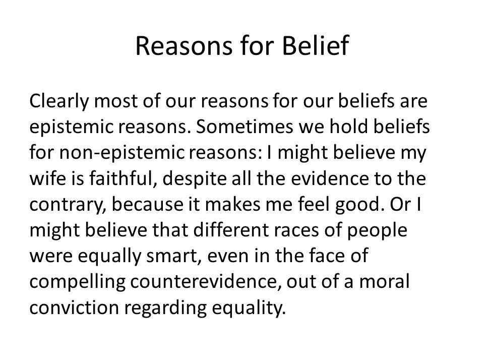 Reasons for Belief Clearly most of our reasons for our beliefs are epistemic reasons. Sometimes we hold beliefs for non-epistemic reasons: I might bel