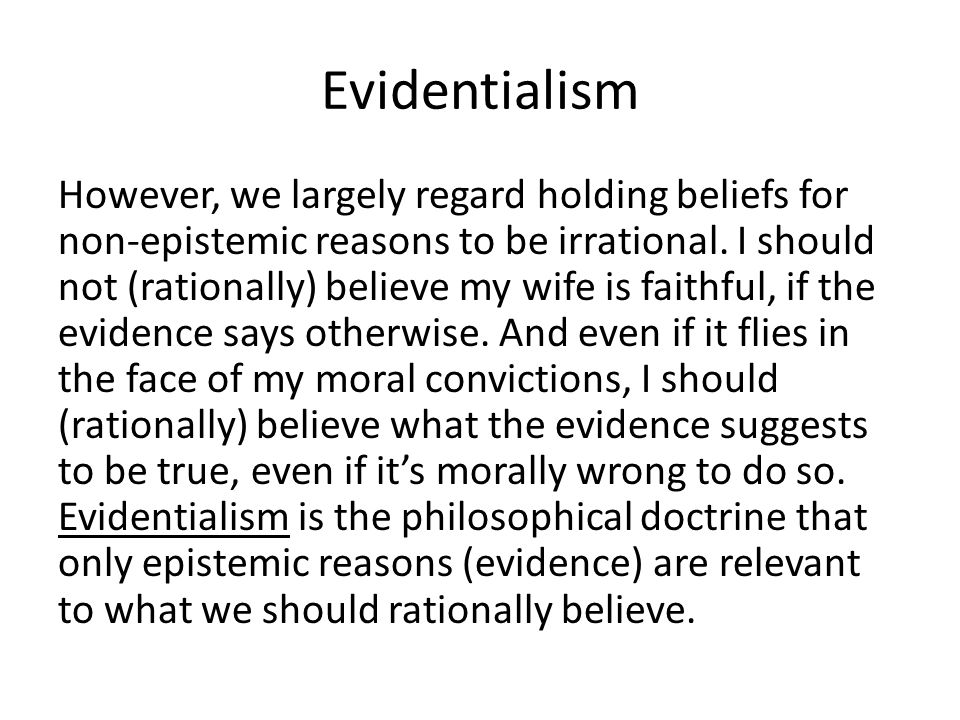 Evidentialism However, we largely regard holding beliefs for non-epistemic reasons to be irrational. I should not (rationally) believe my wife is fait