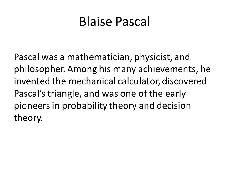 Blaise Pascal Pascal was a mathematician, physicist, and philosopher. Among his many achievements, he invented the mechanical calculator, discovered P