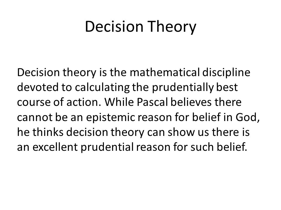 Decision Theory Decision theory is the mathematical discipline devoted to calculating the prudentially best course of action. While Pascal believes th