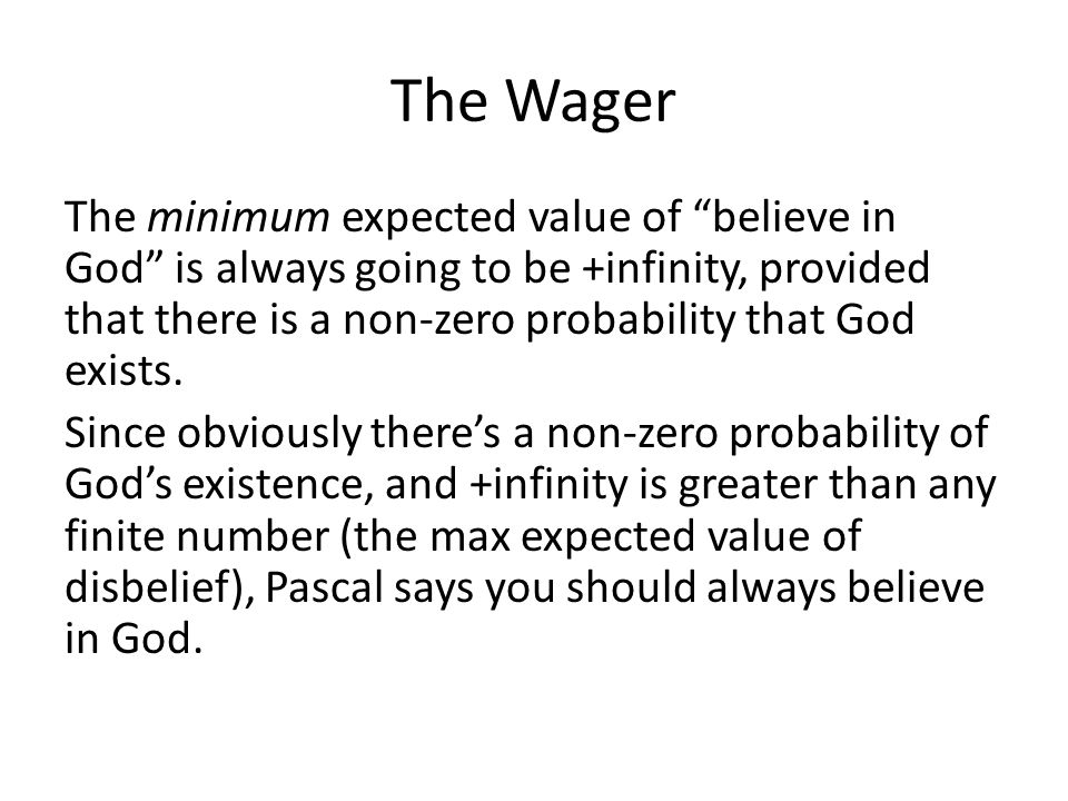 "The Wager The minimum expected value of ""believe in God"" is always going to be +infinity, provided that there is a non-zero probability that God exist"