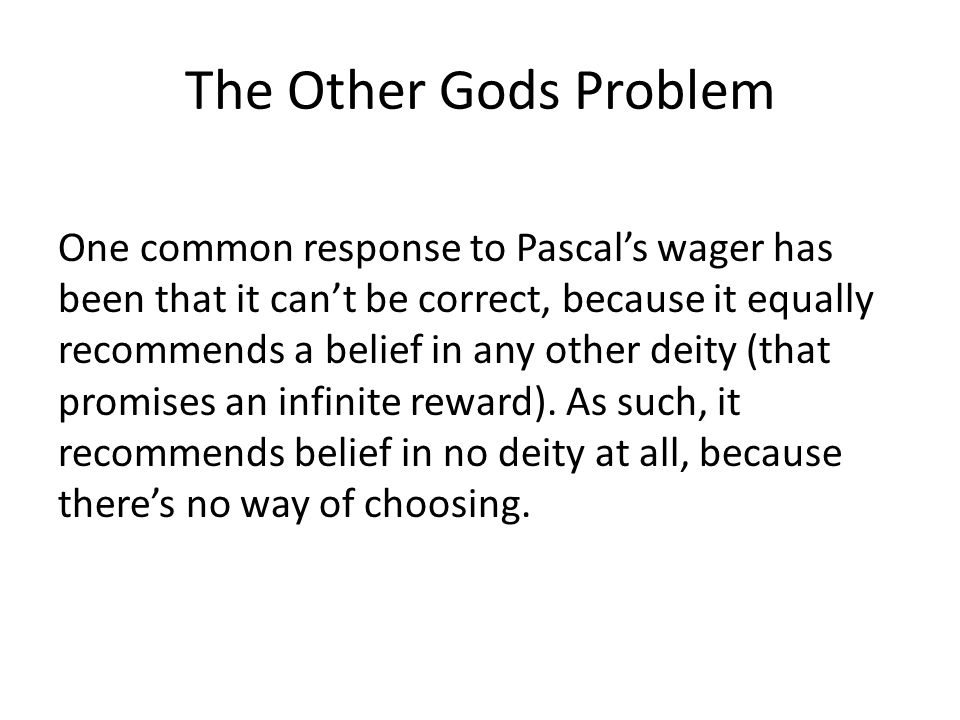 The Other Gods Problem One common response to Pascal's wager has been that it can't be correct, because it equally recommends a belief in any other de