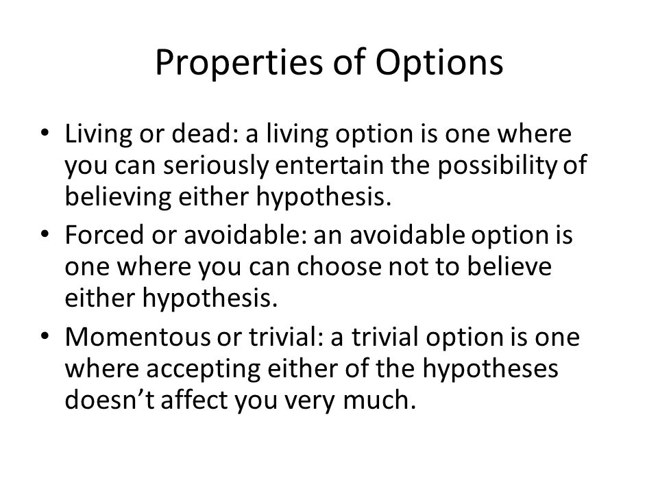 Properties of Options Living or dead: a living option is one where you can seriously entertain the possibility of believing either hypothesis. Forced