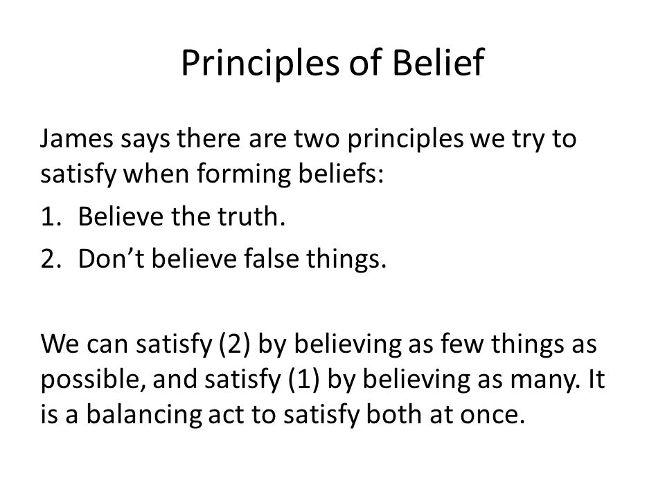 Principles of Belief James says there are two principles we try to satisfy when forming beliefs: 1.Believe the truth. 2.Don't believe false things. We