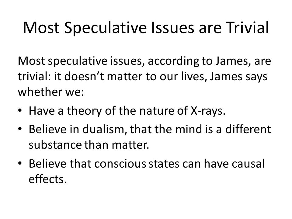Most Speculative Issues are Trivial Most speculative issues, according to James, are trivial: it doesn't matter to our lives, James says whether we: H