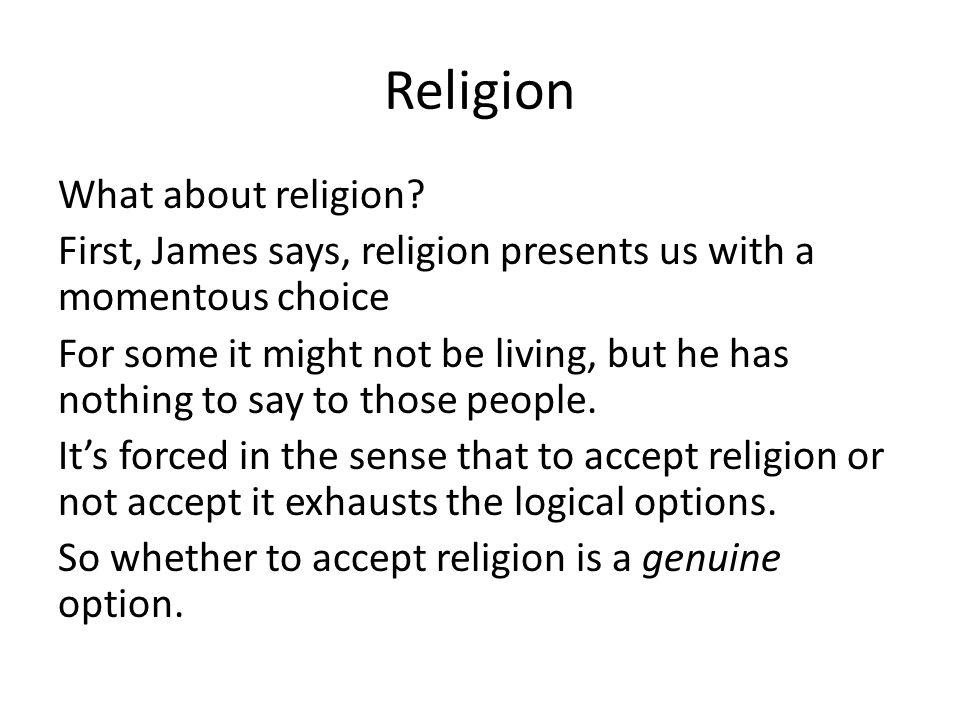 Religion What about religion? First, James says, religion presents us with a momentous choice For some it might not be living, but he has nothing to s
