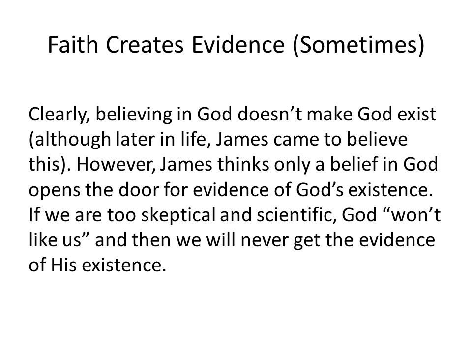 Faith Creates Evidence (Sometimes) Clearly, believing in God doesn't make God exist (although later in life, James came to believe this). However, Jam