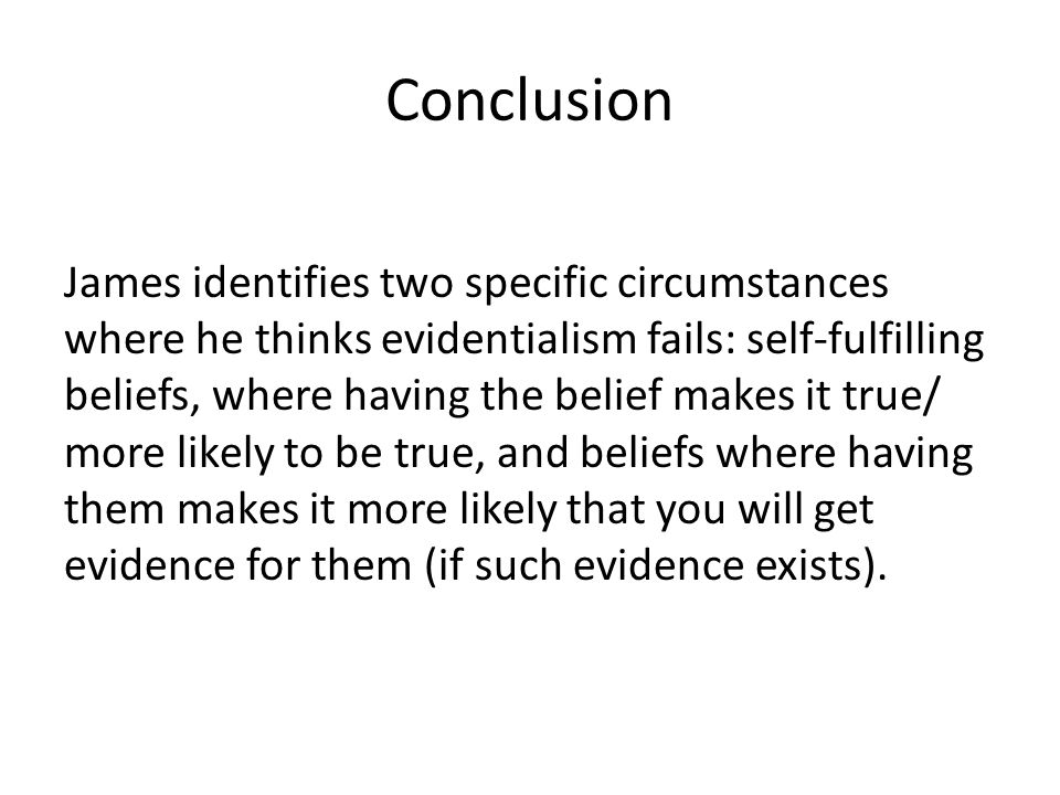 Conclusion James identifies two specific circumstances where he thinks evidentialism fails: self-fulfilling beliefs, where having the belief makes it