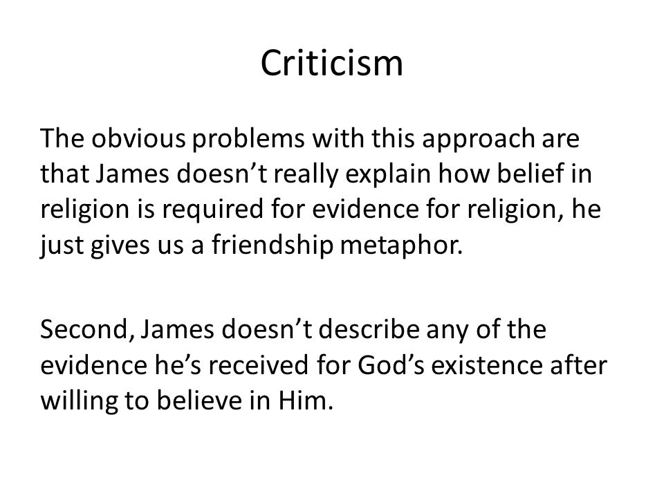 Criticism The obvious problems with this approach are that James doesn't really explain how belief in religion is required for evidence for religion,