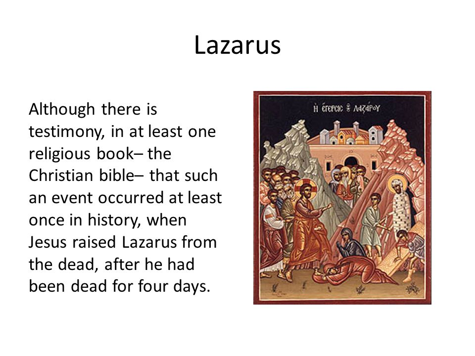 Lazarus Although there is testimony, in at least one religious book– the Christian bible– that such an event occurred at least once in history, when J