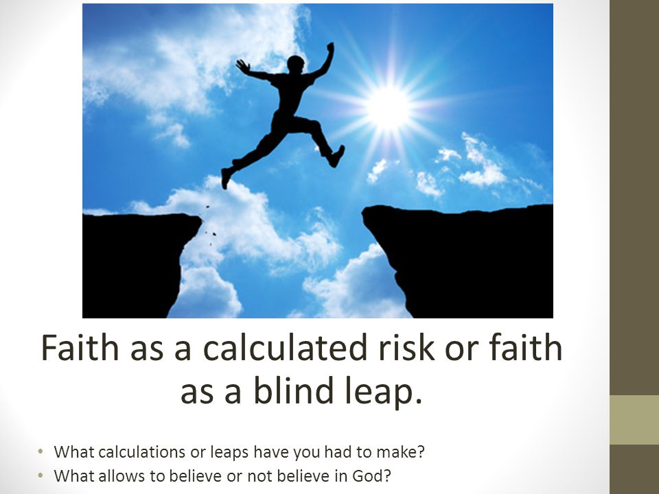 Faith as a calculated risk or faith as a blind leap. What calculations or leaps have you had to make? What allows to believe or not believe in God?