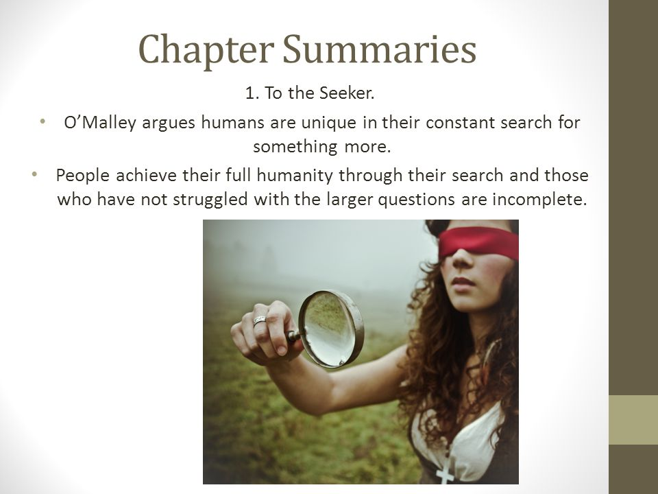 Chapter Summaries 1. To the Seeker. O'Malley argues humans are unique in their constant search for something more. People achieve their full humanity